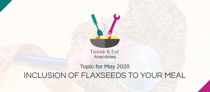 TweaK & Eat Anectodes Topic for May INCLUSION OF FLAXSEEDS TO YOUR MEAL